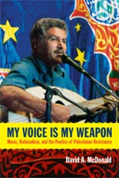 My Voice Is My Weapon – Music, Nationalism and the Poetics of Palestinian Resistance by David A. McDonald